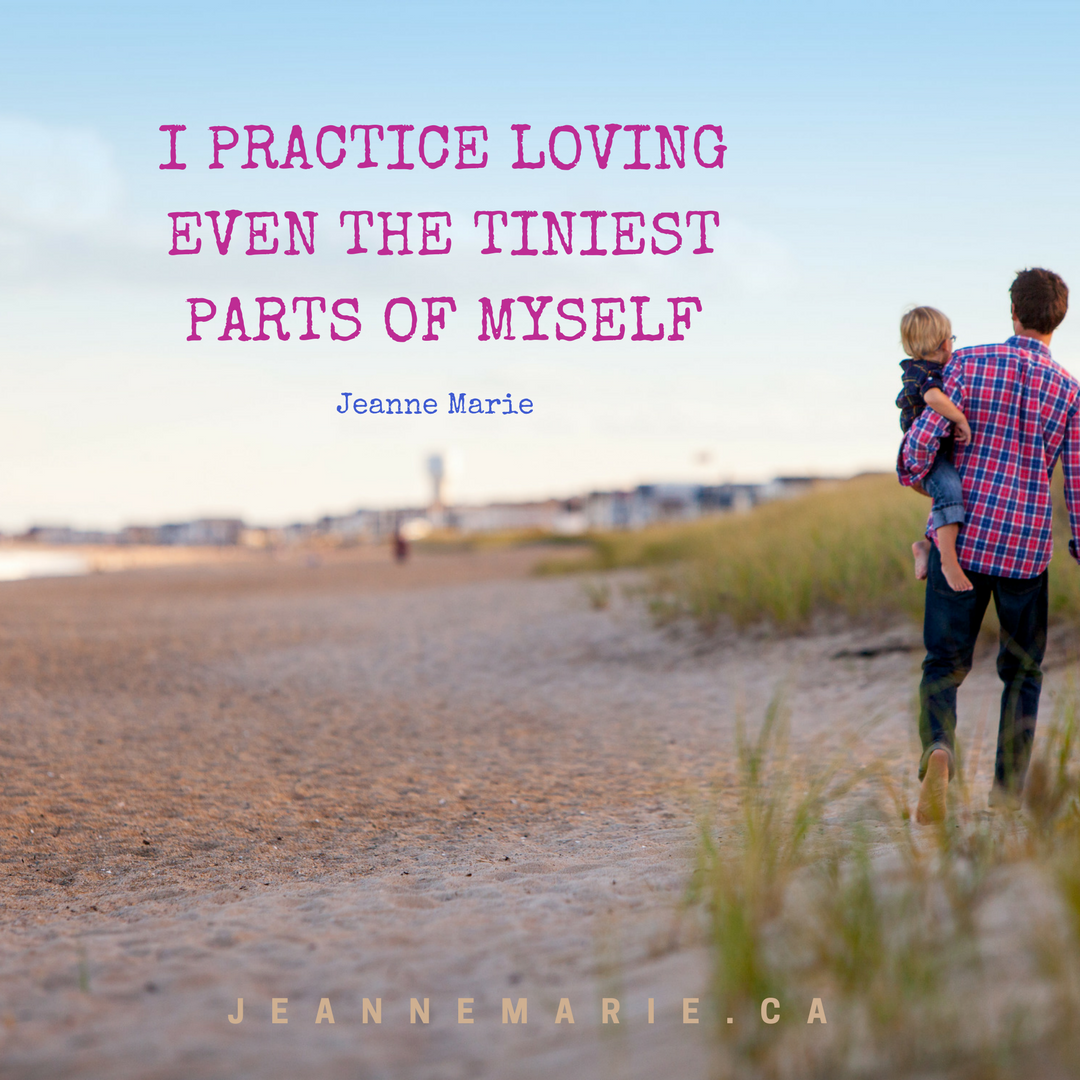 I practice loving even the tiniest parts of myself