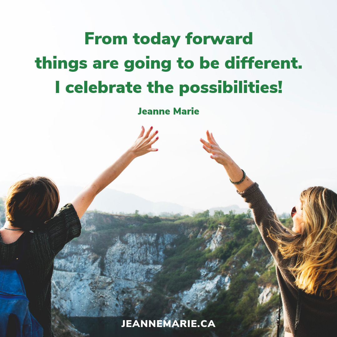 From today forward things are going to be different. I celebrate the possibilities!
