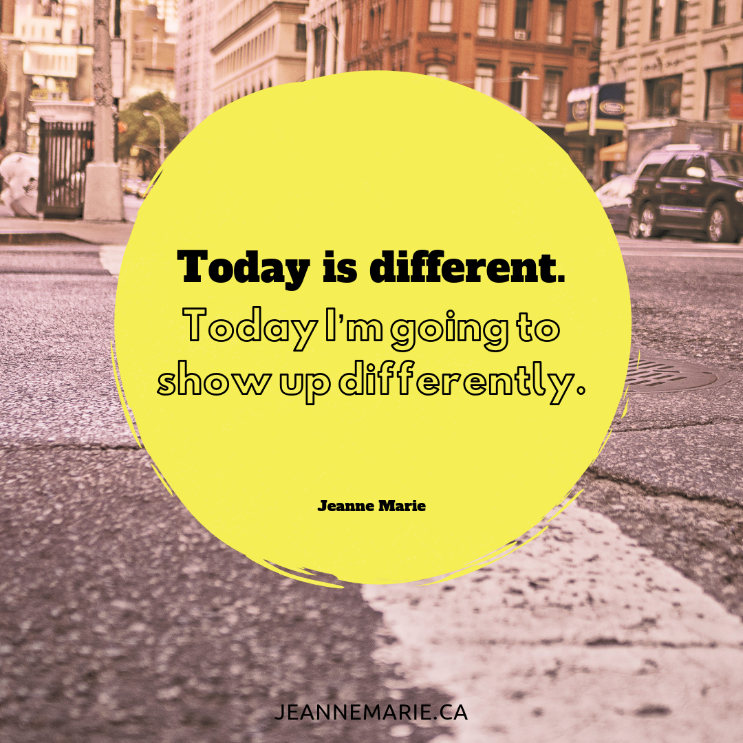 Today is different. Today I'm going to show up differently.