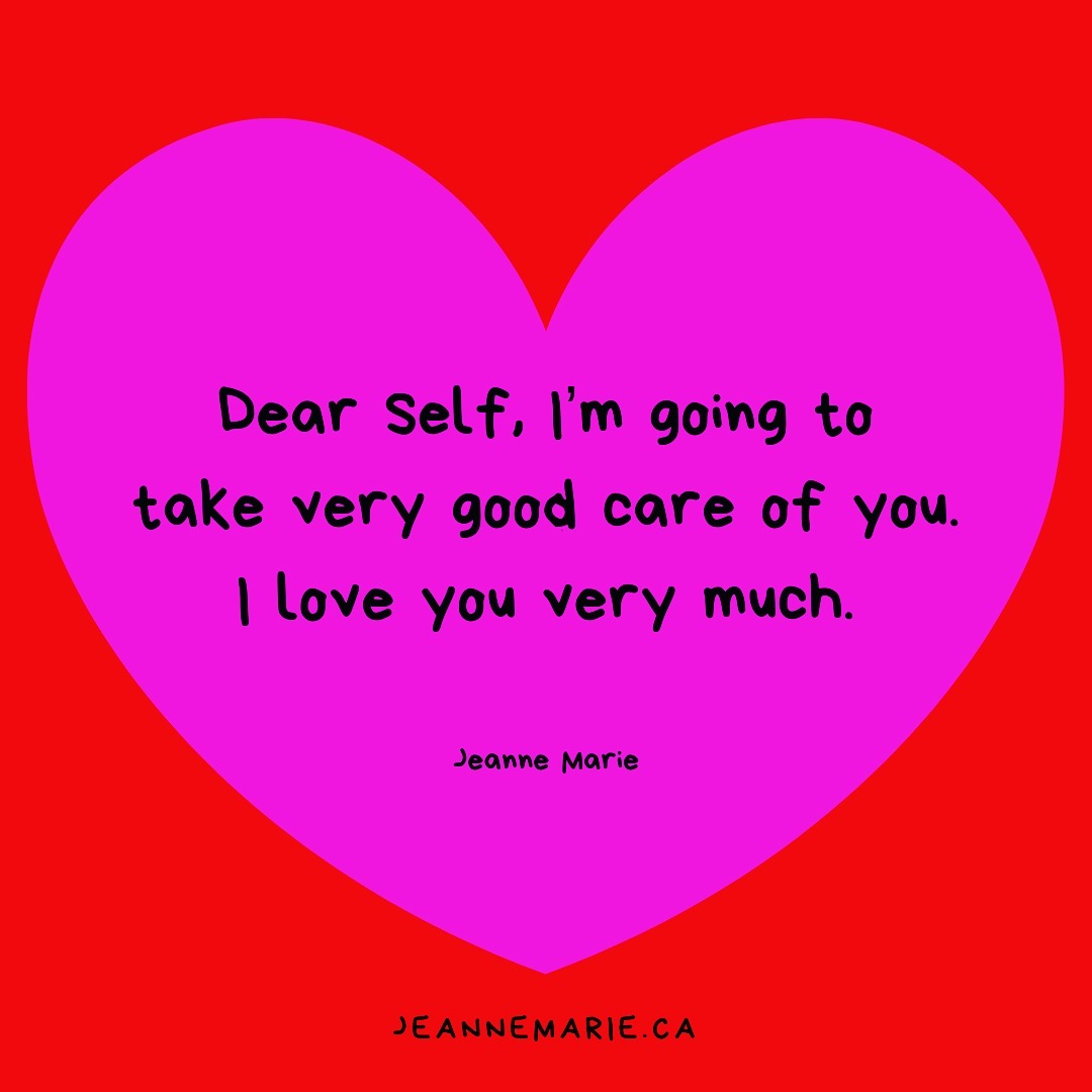 Dear Self, I'm going to take very good care of you. I love you very much.