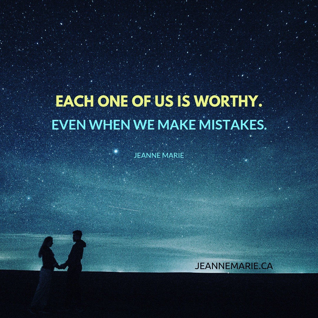Each one of us is worthy, even when we make mistakes