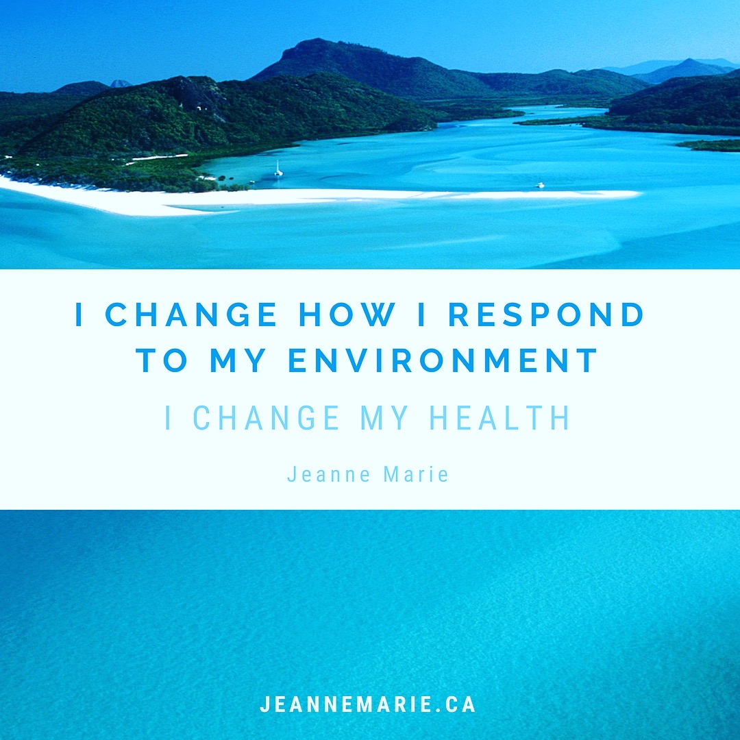 I change how I respond to my environment, I change my health