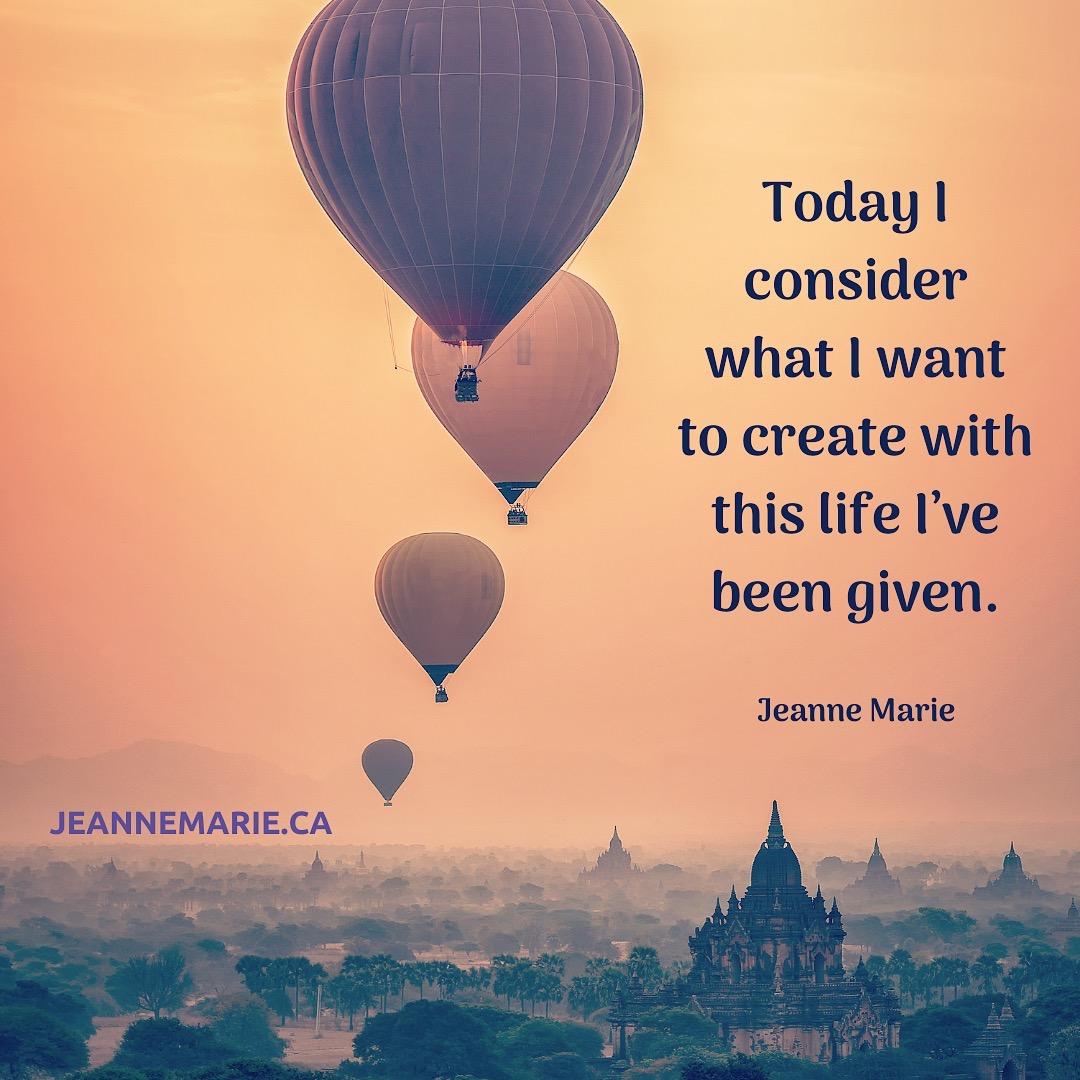 Today I consider what I want to create with this life I've been given