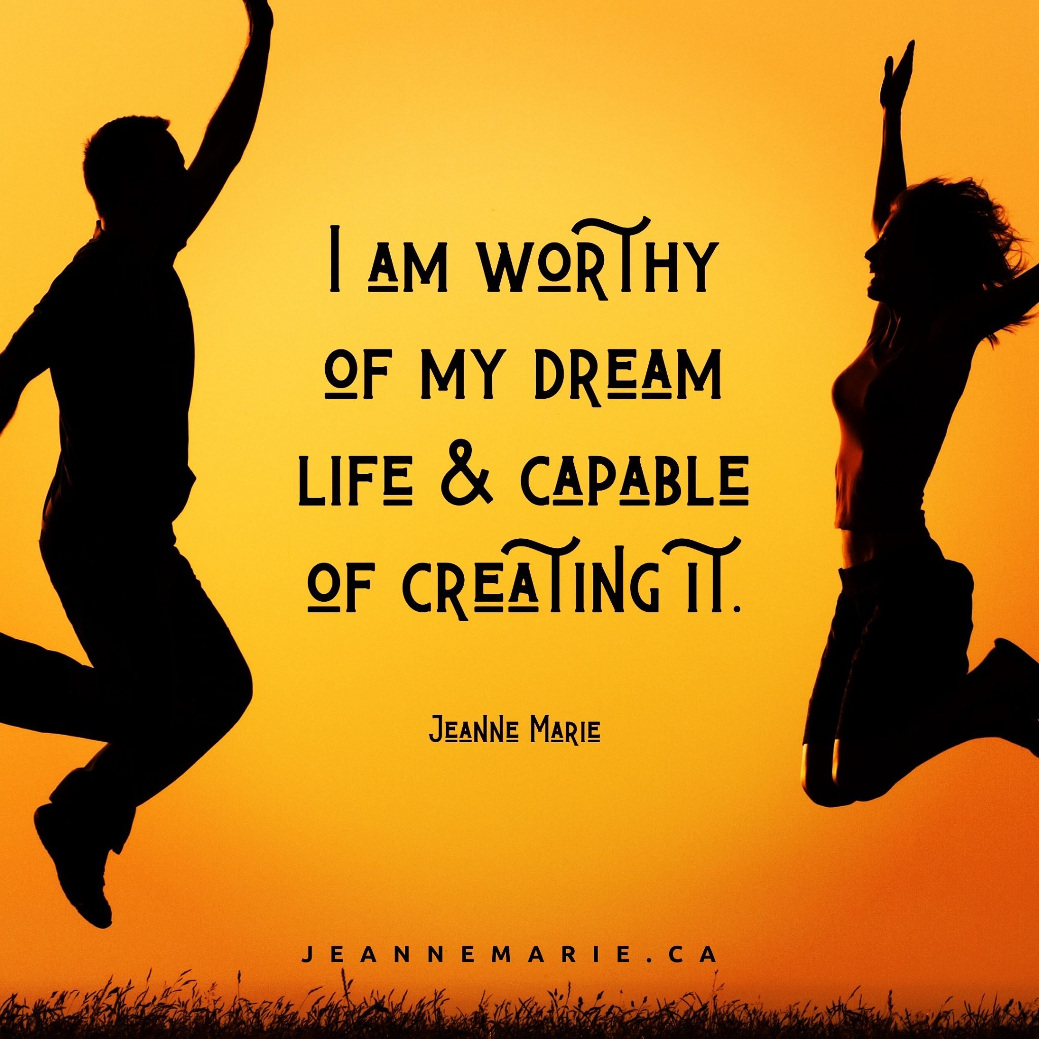 I am worthy of my dream life and capable of creating it