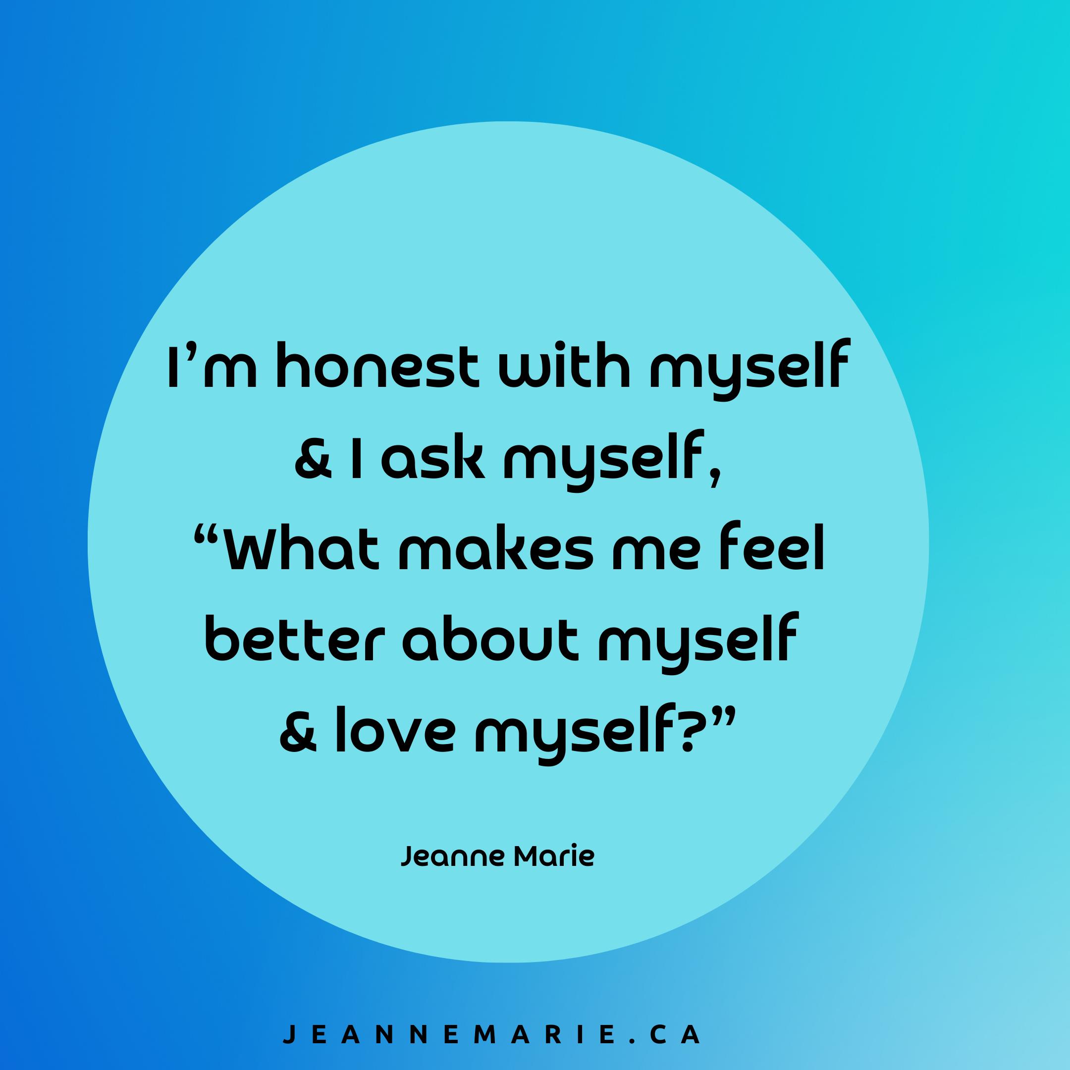 I'm honest with myself and I ask myself